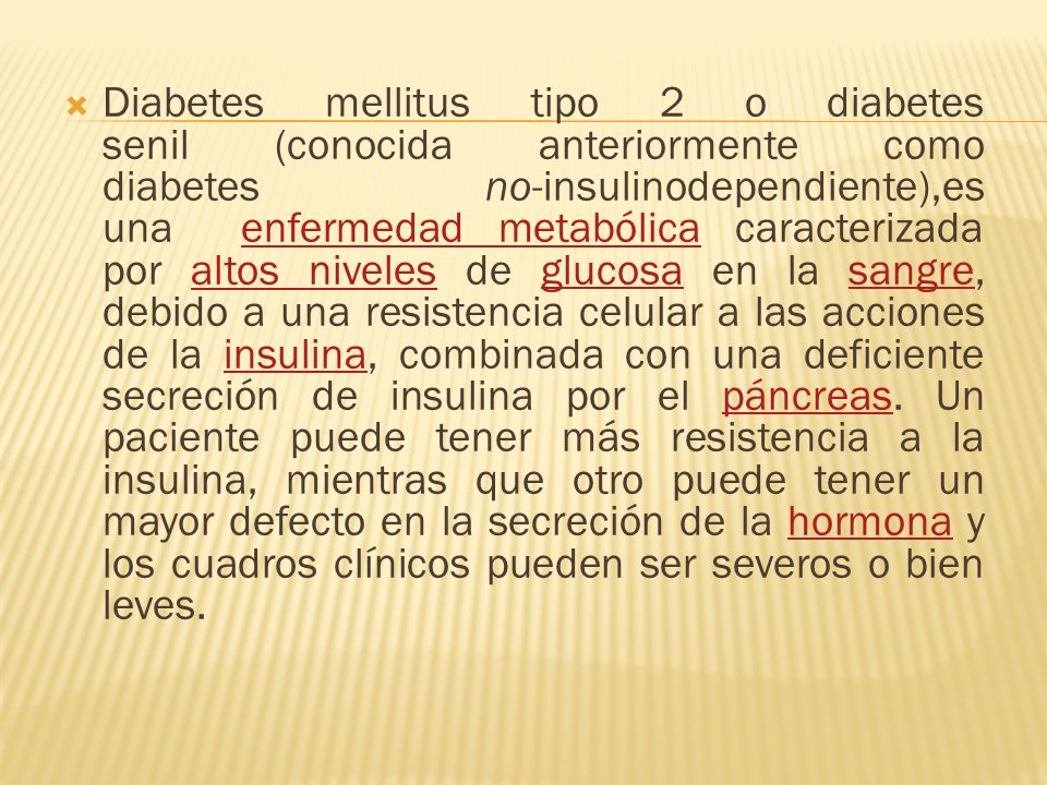 Diabetes mellitus tipo 2 o diabetes senil (conocida anteriormente como diabetes no-insulinodependiente),es una enfermedad metabólica caracterizada por altos niveles de glucosa en la sangre, debido a una resistencia celular a las acciones de la insulina, combinada con una deficiente secreción de insulina por el páncreas.
