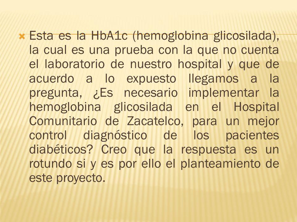 Esta es la HbA1c (hemoglobina glicosilada), la cual es una prueba con la que no cuenta el laboratorio de nuestro hospital y que de acuerdo a lo expuesto llegamos a la pregunta, ¿Es necesario implementar la hemoglobina glicosilada en el Hospital Comunitario de Zacatelco, para un mejor control diagnóstico de los pacientes diabéticos.