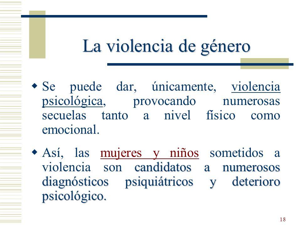 La violencia de género Se puede dar, únicamente, violencia psicológica, provocando numerosas secuelas tanto a nivel físico como emocional.