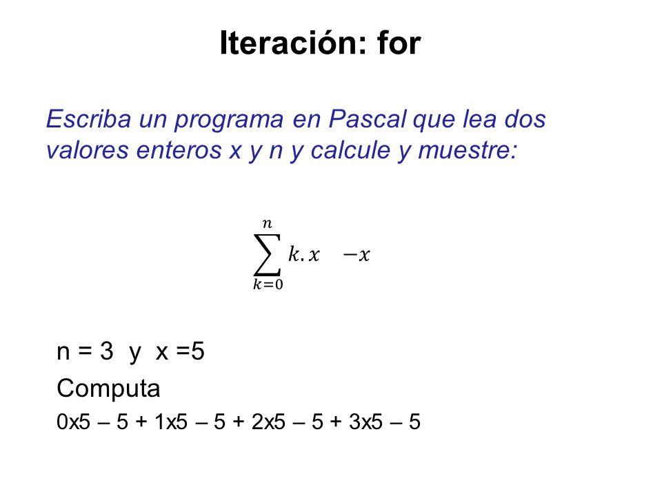 Iteración: forEscriba un programa en Pascal que lea dos valores enteros x y n y calcule y muestre: 𝑘=0 𝑛 𝑘.𝑥 −𝑥.