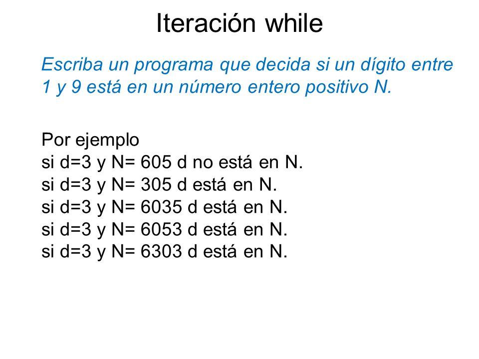 Iteración whileEscriba un programa que decida si un dígito entre 1 y 9 está en un número entero positivo N.