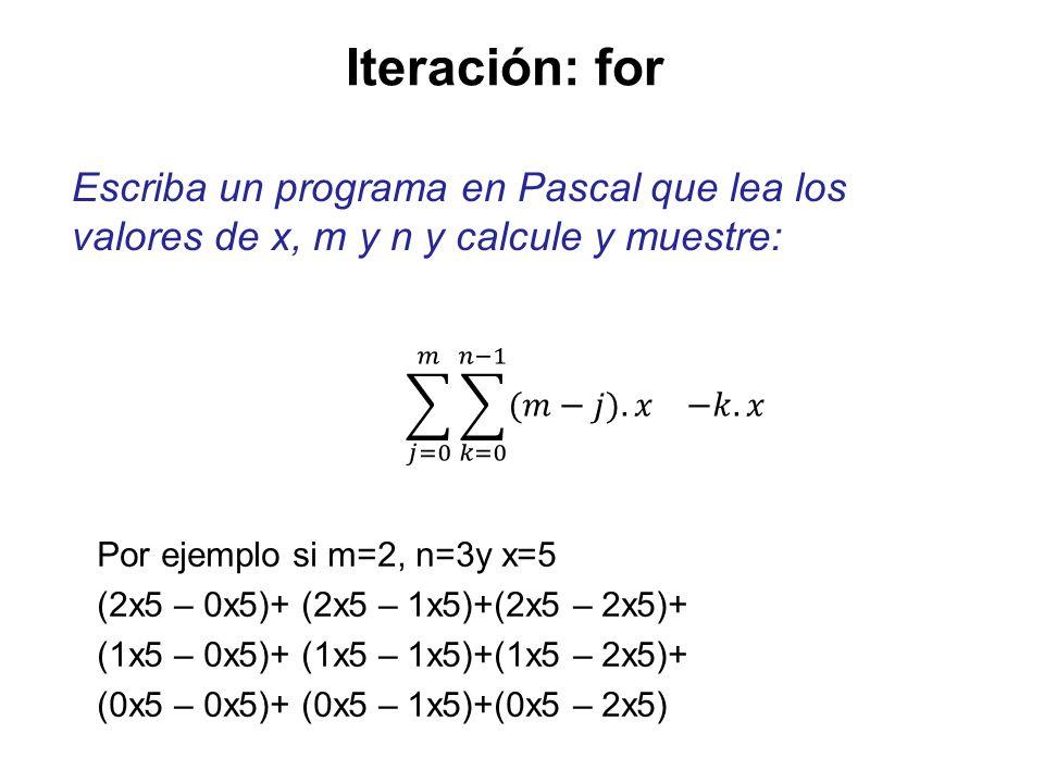 Iteración: for Escriba un programa en Pascal que lea los valores de x, m y n y calcule y muestre: 𝑗=0 𝑚 𝑘=0 𝑛−1 (𝑚−𝑗). 𝑥 −𝑘.𝑥.