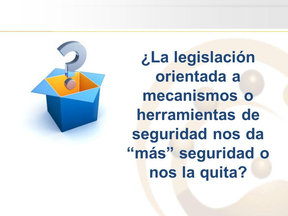 ¿La legislación orientada a mecanismos o herramientas de seguridad nos da más seguridad o nos la quita