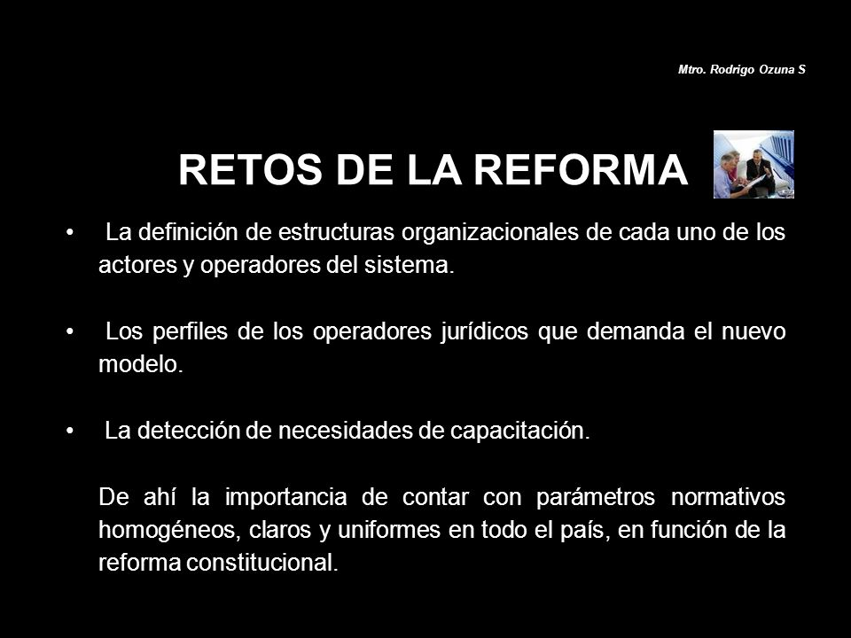 Mtro. Rodrigo Ozuna S RETOS DE LA REFORMA. La definición de estructuras organizacionales de cada uno de los actores y operadores del sistema.