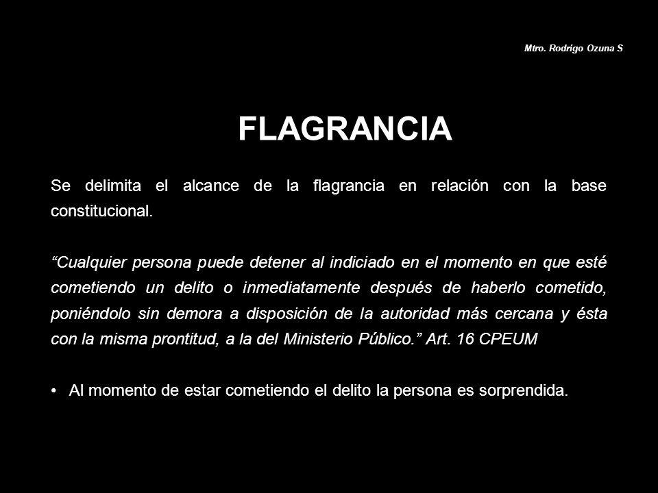 Mtro. Rodrigo Ozuna S FLAGRANCIA. Se delimita el alcance de la flagrancia en relación con la base constitucional.