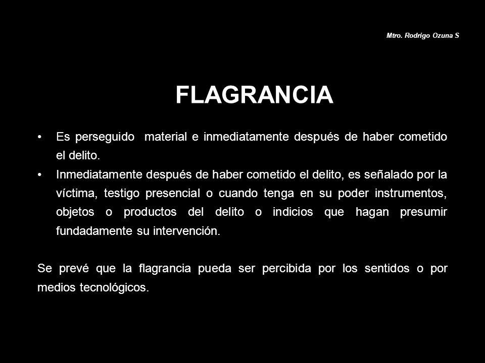 Mtro. Rodrigo Ozuna S FLAGRANCIA. Es perseguido material e inmediatamente después de haber cometido el delito.