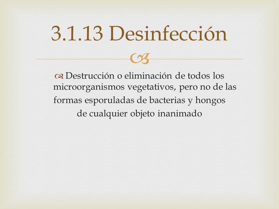 3.1.13 Desinfección Destrucción o eliminación de todos los microorganismos vegetativos, pero no de las.