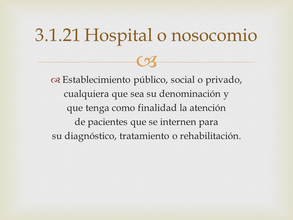 3.1.21 Hospital o nosocomio Establecimiento público, social o privado,