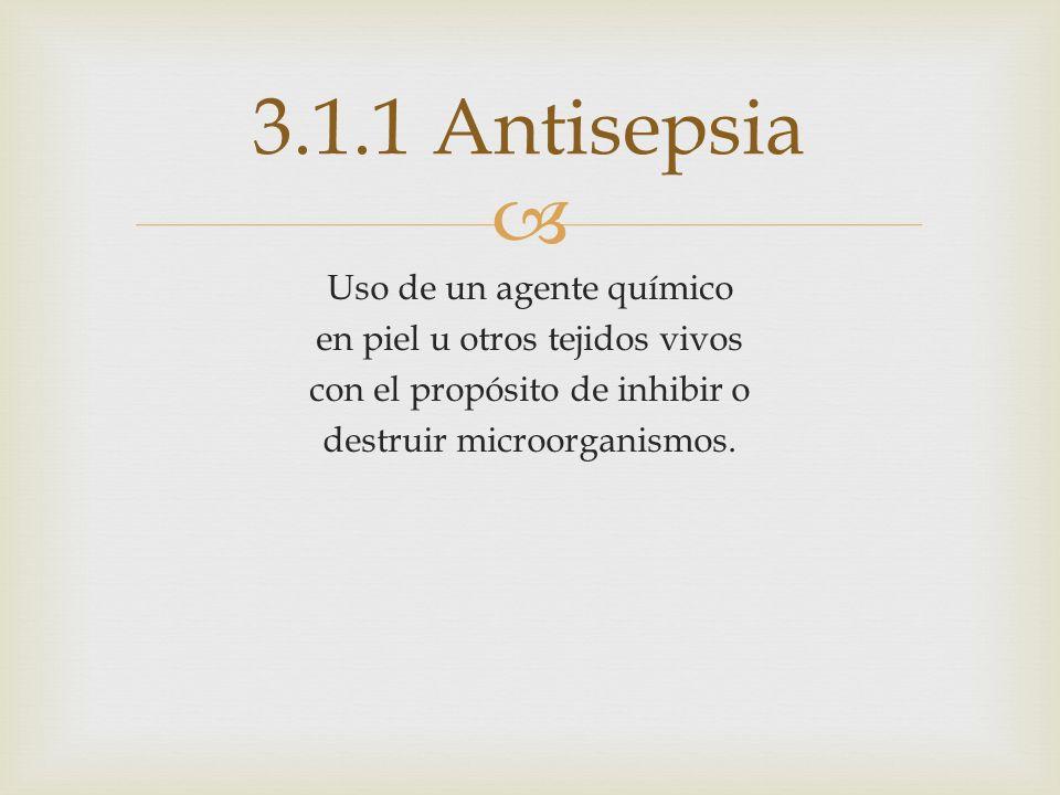 3.1.1 Antisepsia Uso de un agente químico en piel u otros tejidos vivos con el propósito de inhibir o destruir microorganismos.