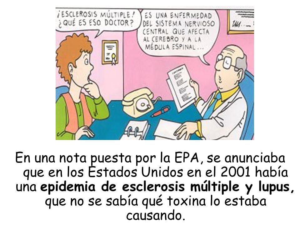 En una nota puesta por la EPA, se anunciaba que en los Estados Unidos en el 2001 había una epidemia de esclerosis múltiple y lupus, que no se sabía qué toxina lo estaba causando.