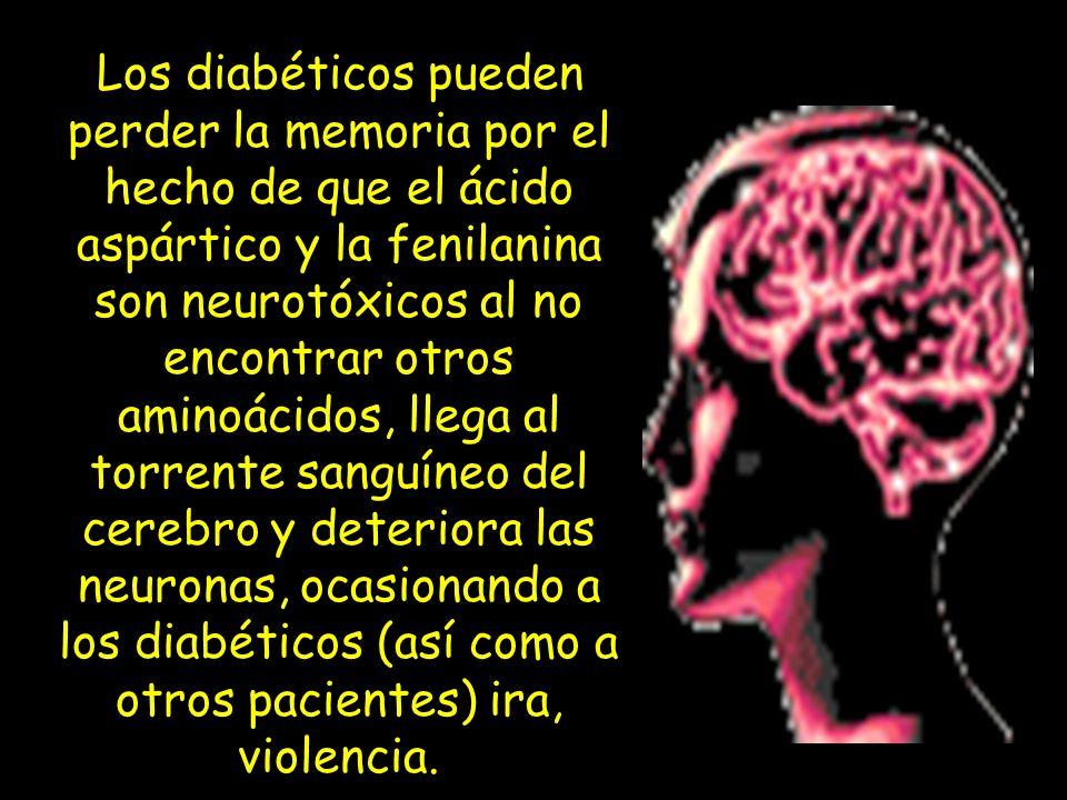 Los diabéticos pueden perder la memoria por el hecho de que el ácido aspártico y la fenilanina son neurotóxicos al no encontrar otros aminoácidos, llega al torrente sanguíneo del cerebro y deteriora las neuronas, ocasionando a los diabéticos (así como a otros pacientes) ira, violencia.