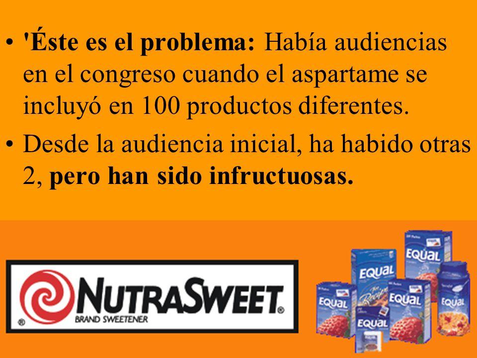 Éste es el problema: Había audiencias en el congreso cuando el aspartame se incluyó en 100 productos diferentes.