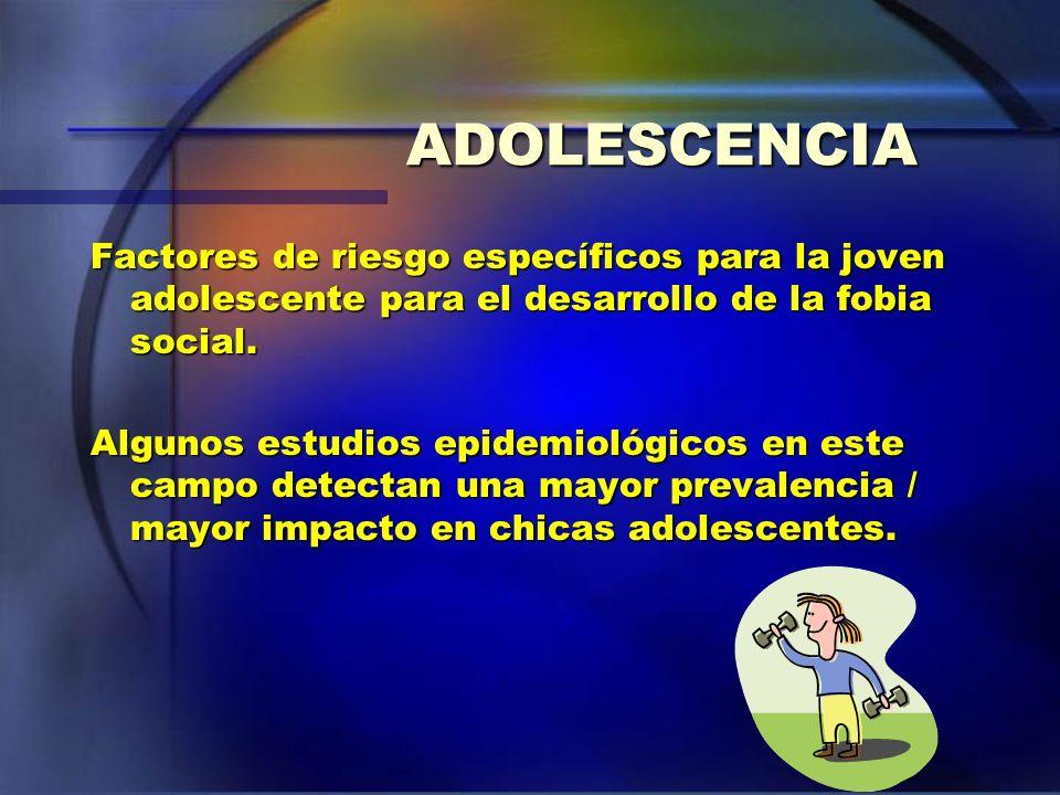 ADOLESCENCIA Factores de riesgo específicos para la joven adolescente para el desarrollo de la fobia social.