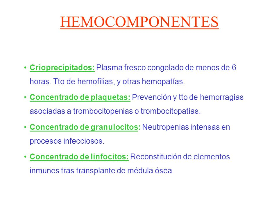 HEMOCOMPONENTES Crioprecipitados: Plasma fresco congelado de menos de 6 horas. Tto de hemofilias, y otras hemopatías.