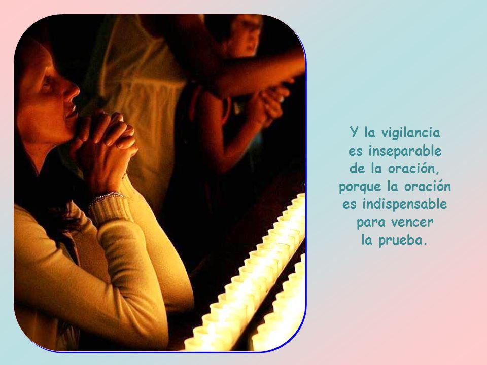 Y la vigilancia es inseparable de la oración, porque la oración es indispensable para vencer la prueba.