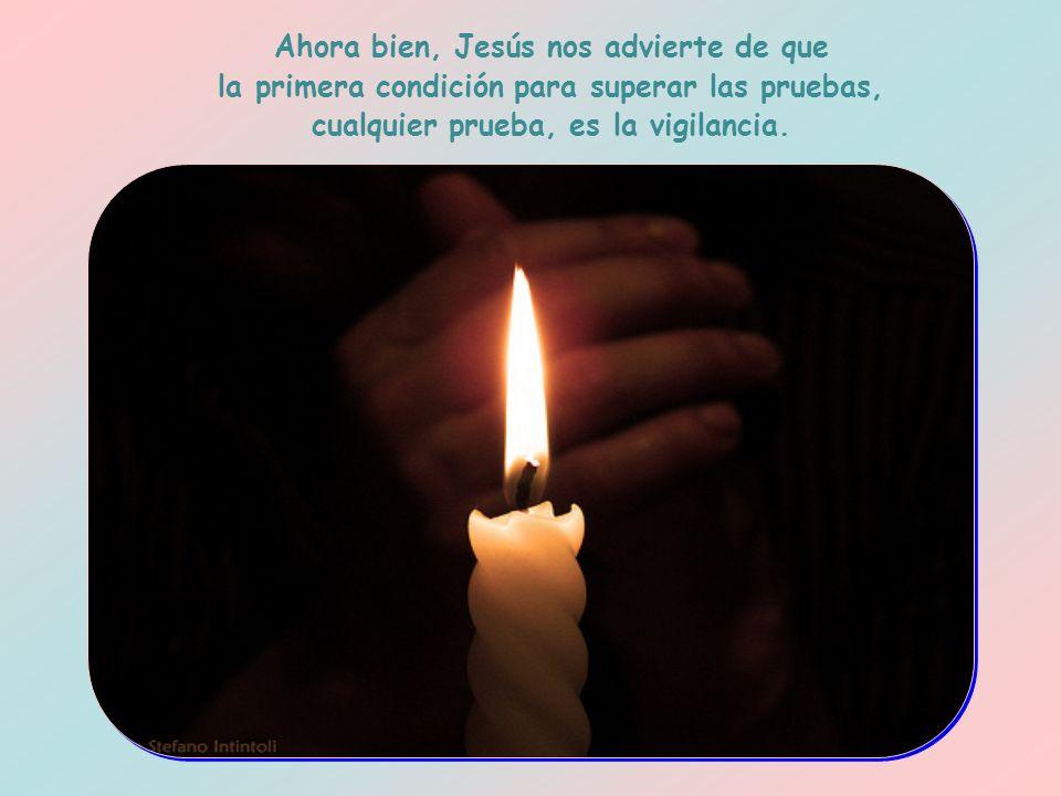 Ahora bien, Jesús nos advierte de que la primera condición para superar las pruebas, cualquier prueba, es la vigilancia.