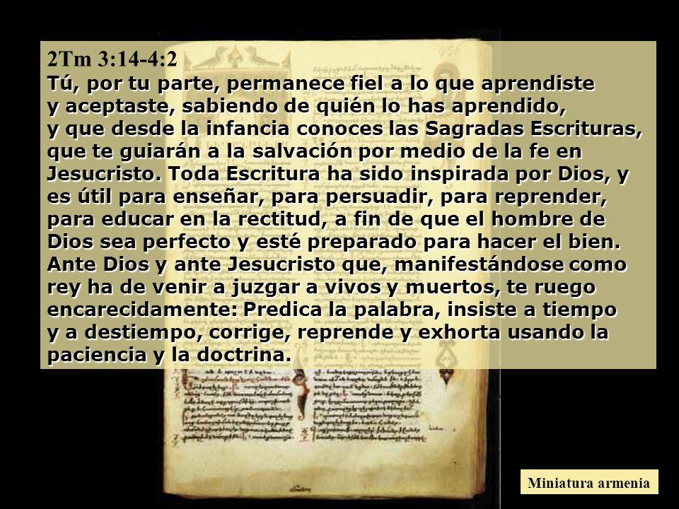 2Tm 3:14-4:2 Tú, por tu parte, permanece fiel a lo que aprendiste y aceptaste, sabiendo de quién lo has aprendido, y que desde la infancia conoces las Sagradas Escrituras, que te guiarán a la salvación por medio de la fe en Jesucristo. Toda Escritura ha sido inspirada por Dios, y es útil para enseñar, para persuadir, para reprender, para educar en la rectitud, a fin de que el hombre de Dios sea perfecto y esté preparado para hacer el bien. Ante Dios y ante Jesucristo que, manifestándose como rey ha de venir a juzgar a vivos y muertos, te ruego encarecidamente: Predica la palabra, insiste a tiempo y a destiempo, corrige, reprende y exhorta usando la paciencia y la doctrina.