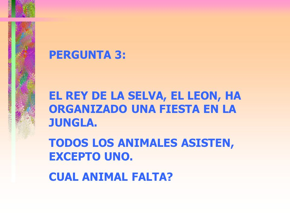PERGUNTA 3: EL REY DE LA SELVA, EL LEON, HA ORGANIZADO UNA FIESTA EN LA JUNGLA. TODOS LOS ANIMALES ASISTEN, EXCEPTO UNO.