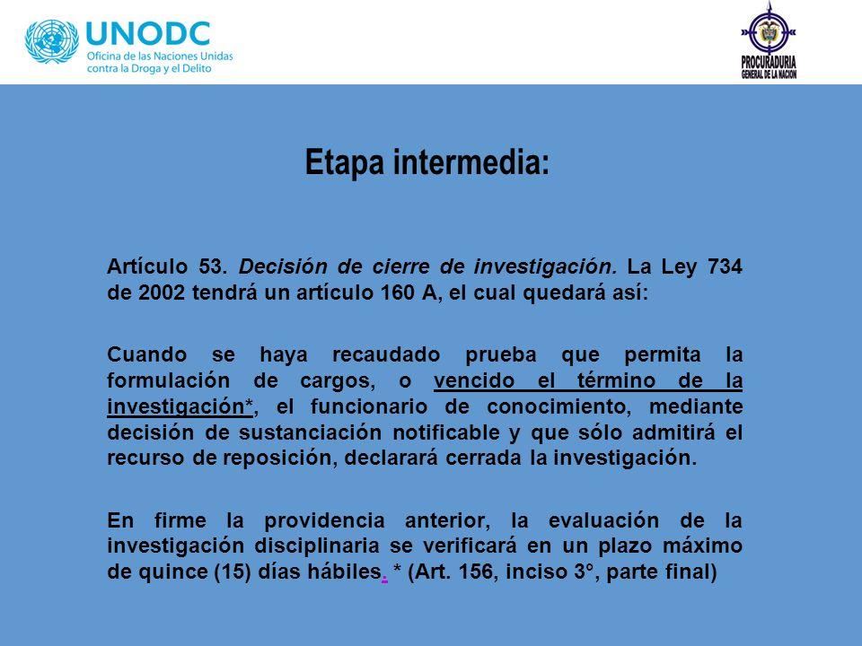 Etapa intermedia: Artículo 53. Decisión de cierre de investigación. La Ley 734 de 2002 tendrá un artículo 160 A, el cual quedará así: