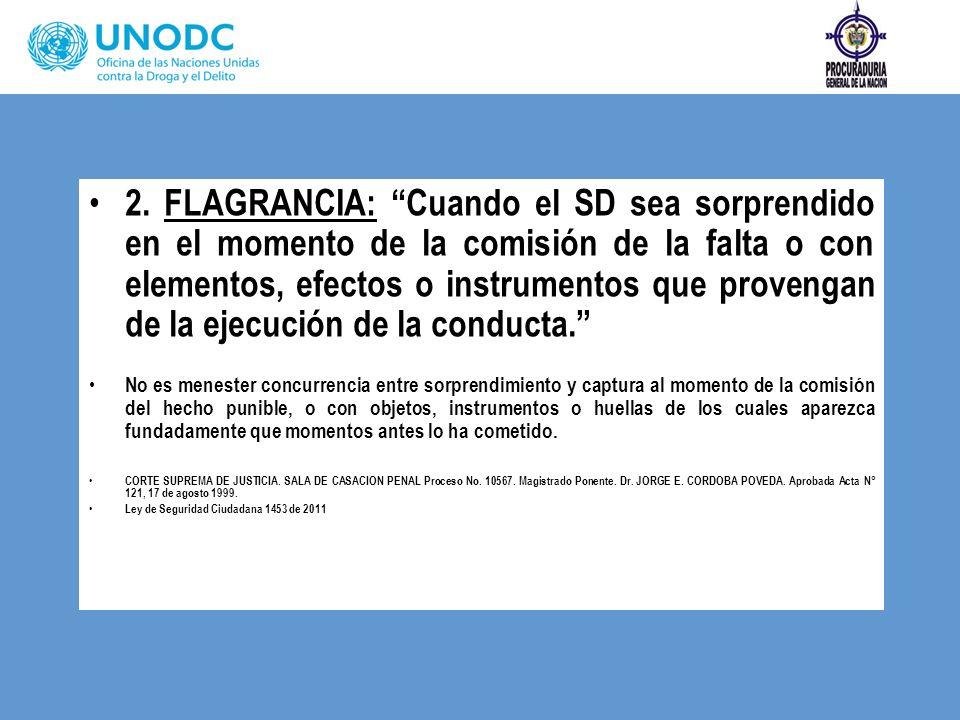 2. FLAGRANCIA: Cuando el SD sea sorprendido en el momento de la comisión de la falta o con elementos, efectos o instrumentos que provengan de la ejecución de la conducta.