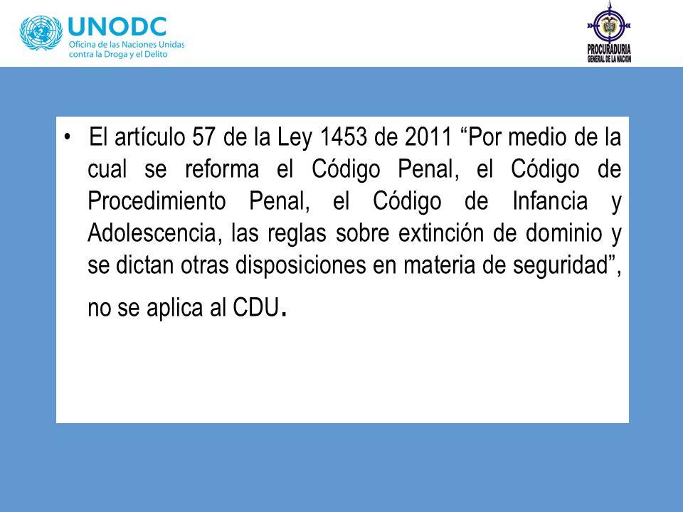 El artículo 57 de la Ley 1453 de 2011 Por medio de la cual se reforma el Código Penal, el Código de Procedimiento Penal, el Código de Infancia y Adolescencia, las reglas sobre extinción de dominio y se dictan otras disposiciones en materia de seguridad , no se aplica al CDU.