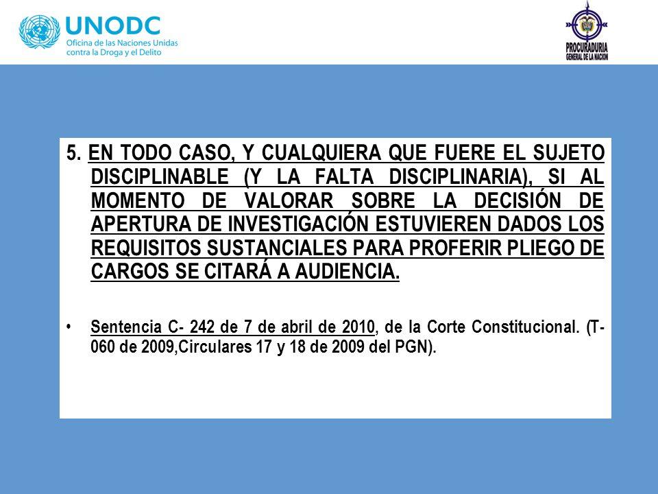 5. EN TODO CASO, Y CUALQUIERA QUE FUERE EL SUJETO DISCIPLINABLE (Y LA FALTA DISCIPLINARIA), SI AL MOMENTO DE VALORAR SOBRE LA DECISIÓN DE APERTURA DE INVESTIGACIÓN ESTUVIEREN DADOS LOS REQUISITOS SUSTANCIALES PARA PROFERIR PLIEGO DE CARGOS SE CITARÁ A AUDIENCIA.
