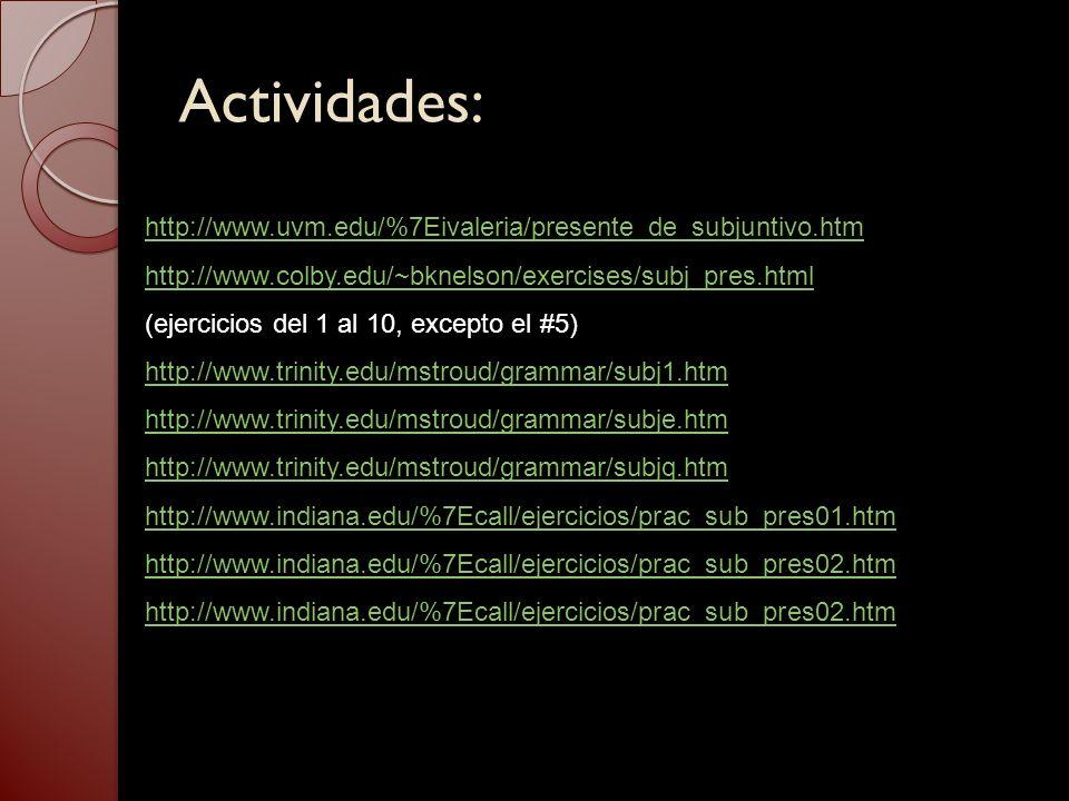 Actividades: http://www.uvm.edu/%7Eivaleria/presente_de_subjuntivo.htm