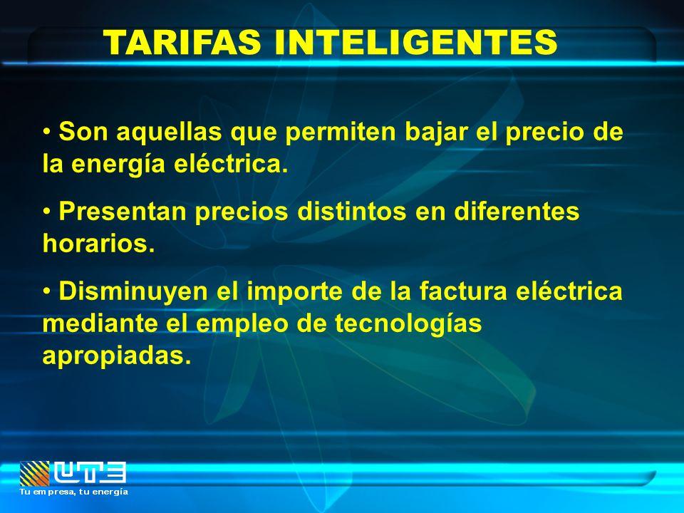 TARIFAS INTELIGENTES Son aquellas que permiten bajar el precio de la energía eléctrica. Presentan precios distintos en diferentes horarios.