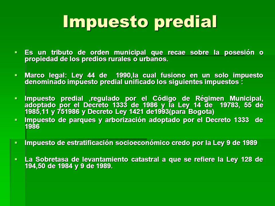Impuesto predial Es un tributo de orden municipal que recae sobre la posesión o propiedad de los predios rurales o urbanos.