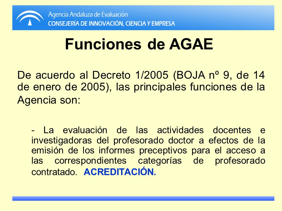 Funciones de AGAE De acuerdo al Decreto 1/2005 (BOJA nº 9, de 14 de enero de 2005), las principales funciones de la Agencia son: