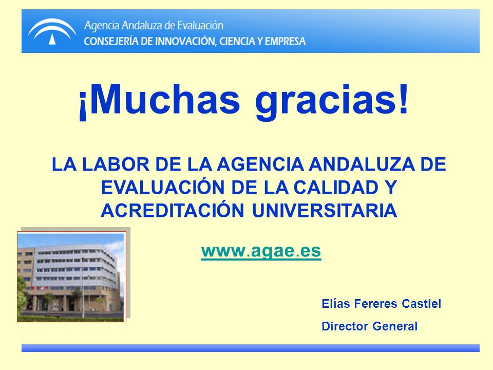 ¡Muchas gracias! LA LABOR DE LA AGENCIA ANDALUZA DE EVALUACIÓN DE LA CALIDAD Y ACREDITACIÓN UNIVERSITARIA.