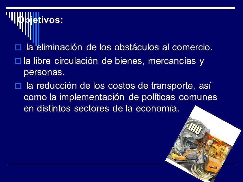 Objetivos: la eliminación de los obstáculos al comercio. la libre circulación de bienes, mercancías y personas.