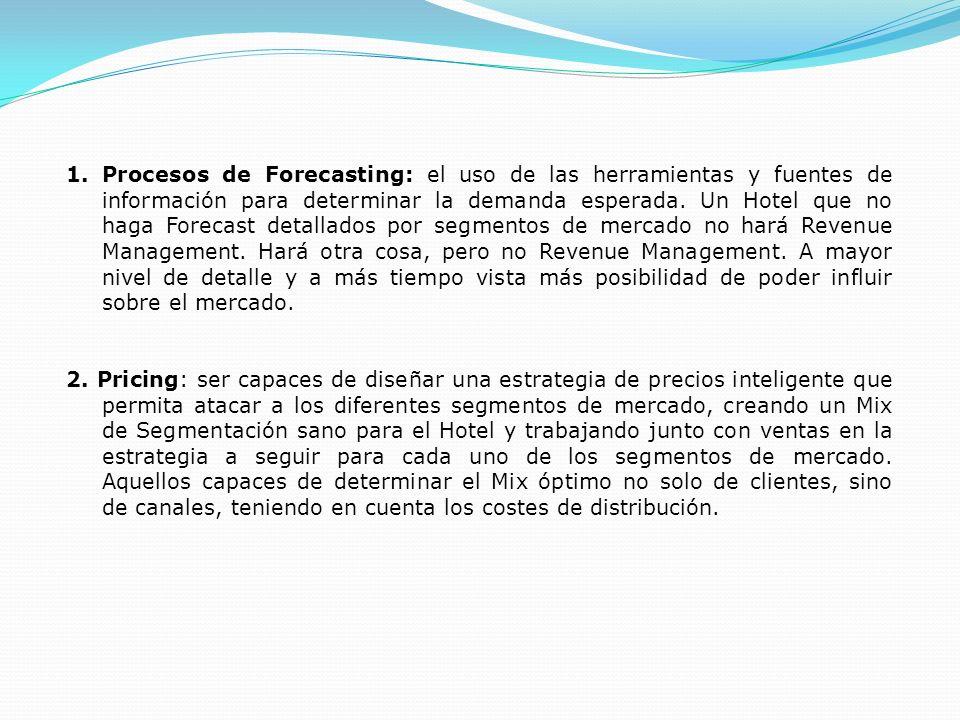 Procesos de Forecasting: el uso de las herramientas y fuentes de información para determinar la demanda esperada. Un Hotel que no haga Forecast detallados por segmentos de mercado no hará Revenue Management. Hará otra cosa, pero no Revenue Management. A mayor nivel de detalle y a más tiempo vista más posibilidad de poder influir sobre el mercado.