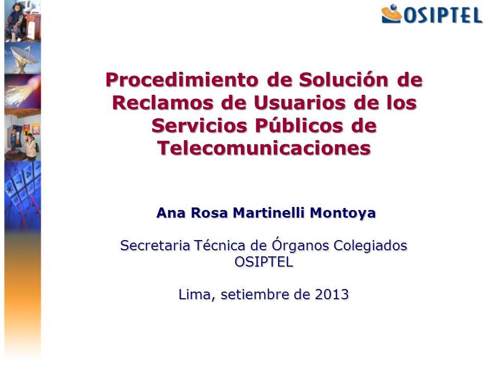 Procedimiento de Solución de Reclamos de Usuarios de los Servicios Públicos de Telecomunicaciones Ana Rosa Martinelli Montoya Secretaria Técnica de Órganos Colegiados OSIPTEL Lima, setiembre de 2013