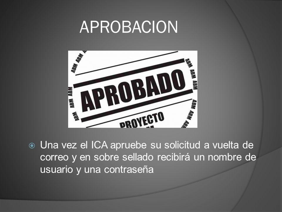 APROBACION Una vez el ICA apruebe su solicitud a vuelta de correo y en sobre sellado recibirá un nombre de usuario y una contraseña.