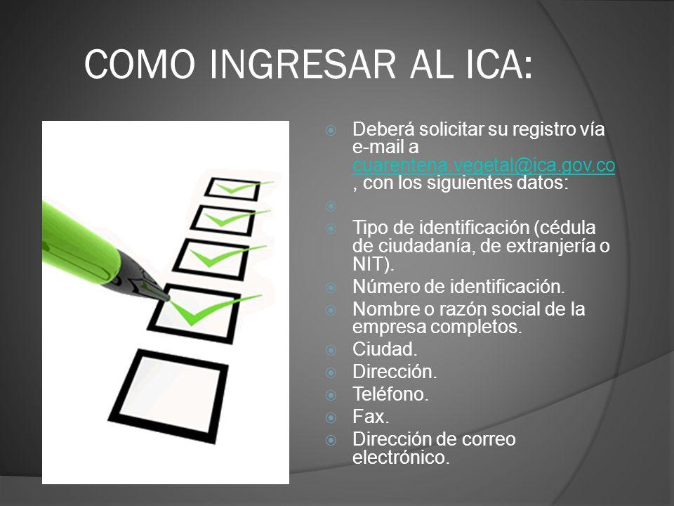 COMO INGRESAR AL ICA: Deberá solicitar su registro vía e-mail a cuarentena.vegetal@ica.gov.co, con los siguientes datos: