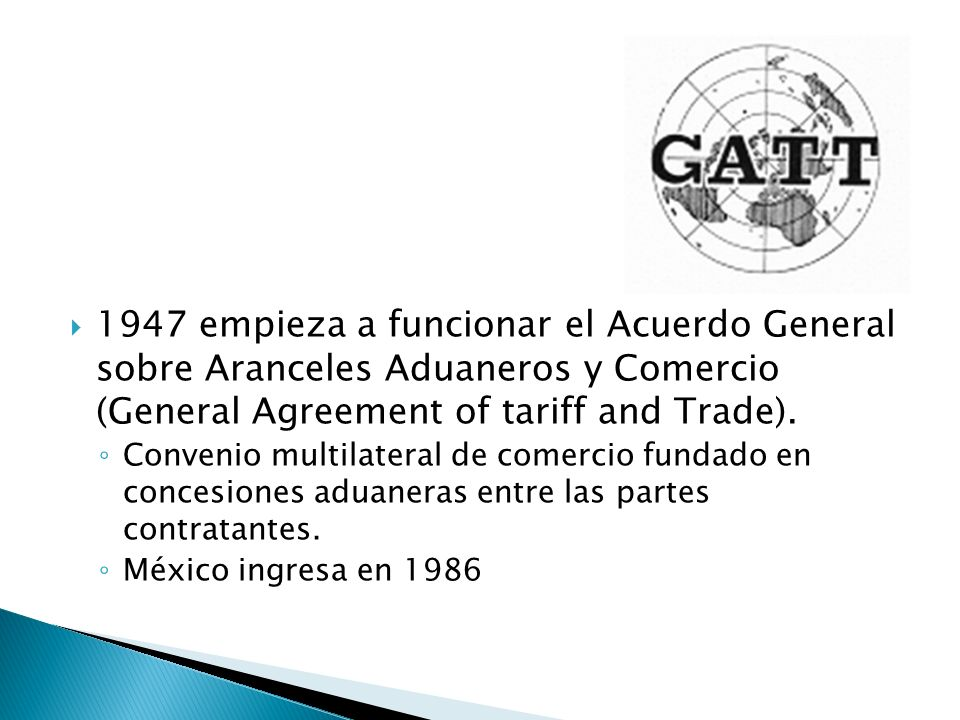 1947 empieza a funcionar el Acuerdo General sobre Aranceles Aduaneros y Comercio (General Agreement of tariff and Trade).