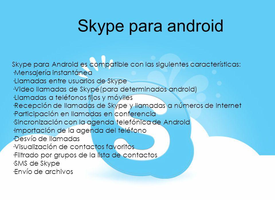 Skype para androidSkype para Android es compatible con las siguientes características: ·Mensajería instantánea.