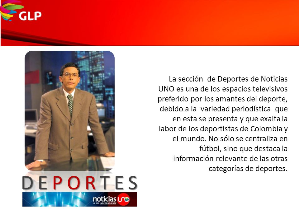 La sección de Deportes de Noticias UNO es una de los espacios televisivos preferido por los amantes del deporte, debido a la variedad periodística que en esta se presenta y que exalta la labor de los deportistas de Colombia y el mundo. No sólo se centraliza en fútbol, sino que destaca la información relevante de las otras categorías de deportes.