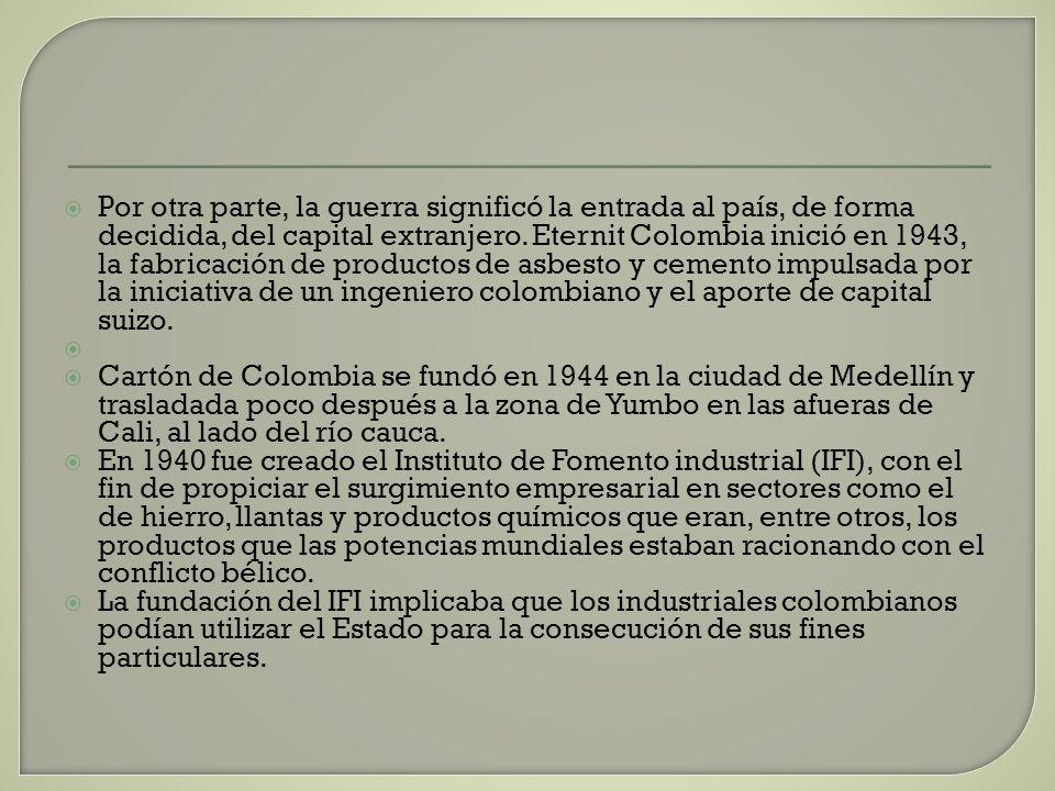 Por otra parte, la guerra significó la entrada al país, de forma decidida, del capital extranjero. Eternit Colombia inició en 1943, la fabricación de productos de asbesto y cemento impulsada por la iniciativa de un ingeniero colombiano y el aporte de capital suizo.