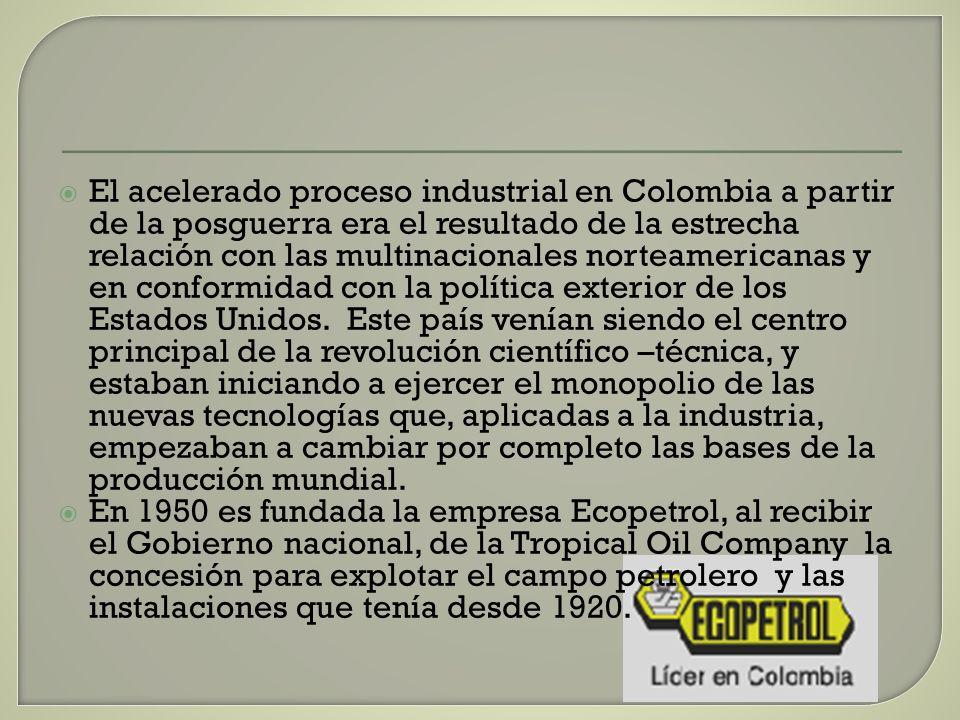 El acelerado proceso industrial en Colombia a partir de la posguerra era el resultado de la estrecha relación con las multinacionales norteamericanas y en conformidad con la política exterior de los Estados Unidos. Este país venían siendo el centro principal de la revolución científico –técnica, y estaban iniciando a ejercer el monopolio de las nuevas tecnologías que, aplicadas a la industria, empezaban a cambiar por completo las bases de la producción mundial.