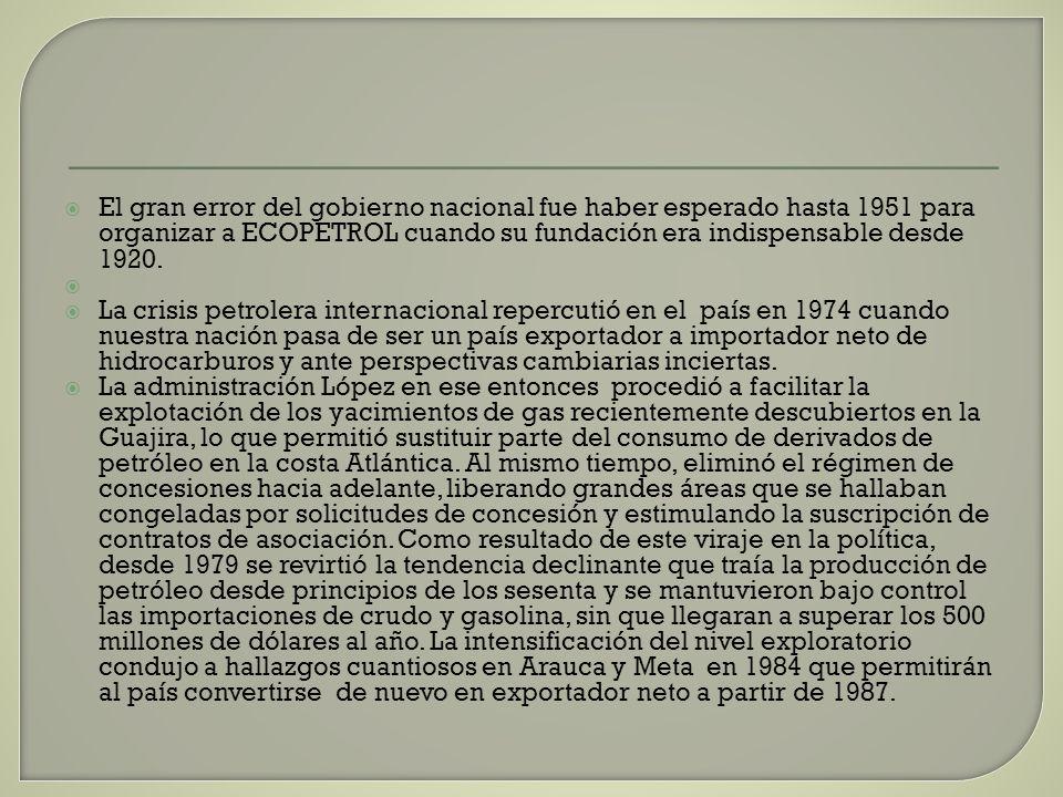 El gran error del gobierno nacional fue haber esperado hasta 1951 para organizar a ECOPETROL cuando su fundación era indispensable desde 1920.