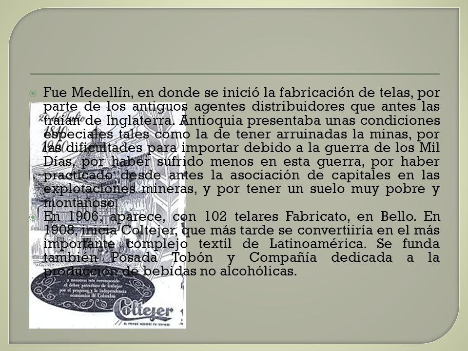 Fue Medellín, en donde se inició la fabricación de telas, por parte de los antiguos agentes distribuidores que antes las traían de Inglaterra. Antioquia presentaba unas condiciones especiales tales como la de tener arruinadas la minas, por las dificultades para importar debido a la guerra de los Mil Días, por haber sufrido menos en esta guerra, por haber practicado desde antes la asociación de capitales en las explotaciones mineras, y por tener un suelo muy pobre y montañoso.