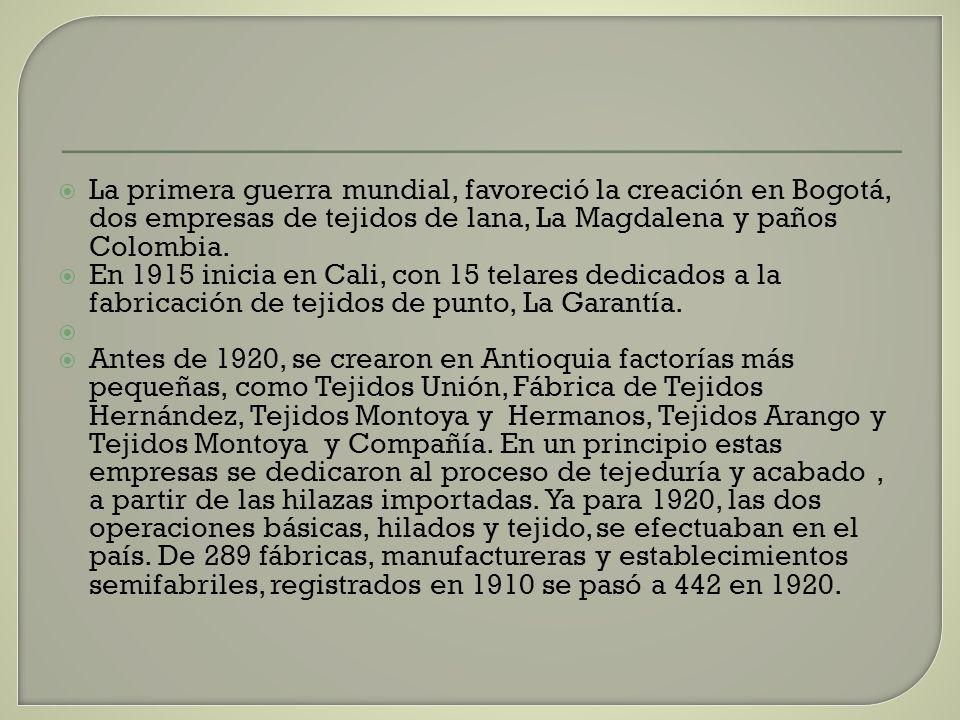 La primera guerra mundial, favoreció la creación en Bogotá, dos empresas de tejidos de lana, La Magdalena y paños Colombia.