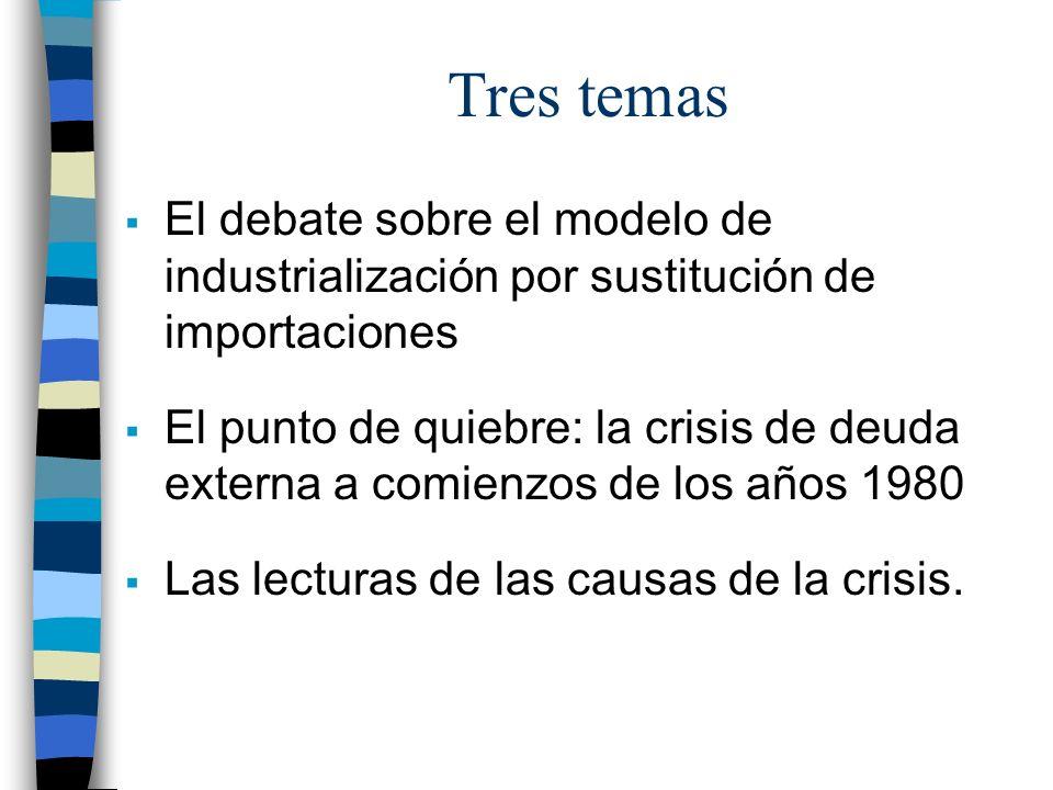 Tres temas El debate sobre el modelo de industrialización por sustitución de importaciones.