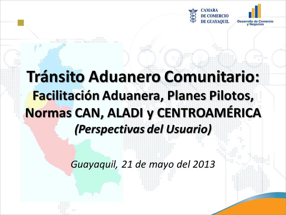 Tránsito Aduanero Comunitario: Facilitación Aduanera, Planes Pilotos, Normas CAN, ALADI y CENTROAMÉRICA (Perspectivas del Usuario) Guayaquil, 21 de mayo del 2013