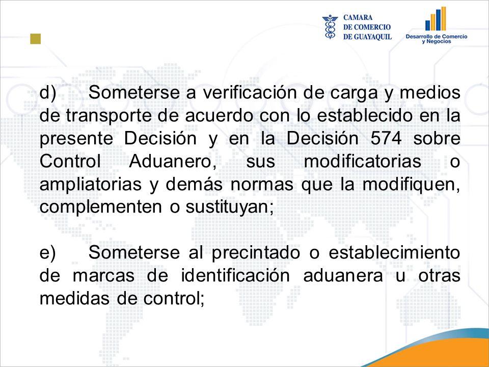 d) Someterse a verificación de carga y medios de transporte de acuerdo con lo establecido en la presente Decisión y en la Decisión 574 sobre Control Aduanero, sus modificatorias o ampliatorias y demás normas que la modifiquen, complementen o sustituyan;