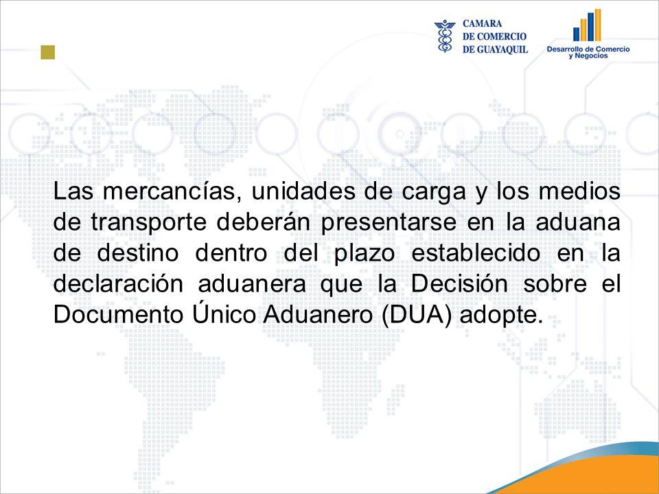 Las mercancías, unidades de carga y los medios de transporte deberán presentarse en la aduana de destino dentro del plazo establecido en la declaración aduanera que la Decisión sobre el Documento Único Aduanero (DUA) adopte.