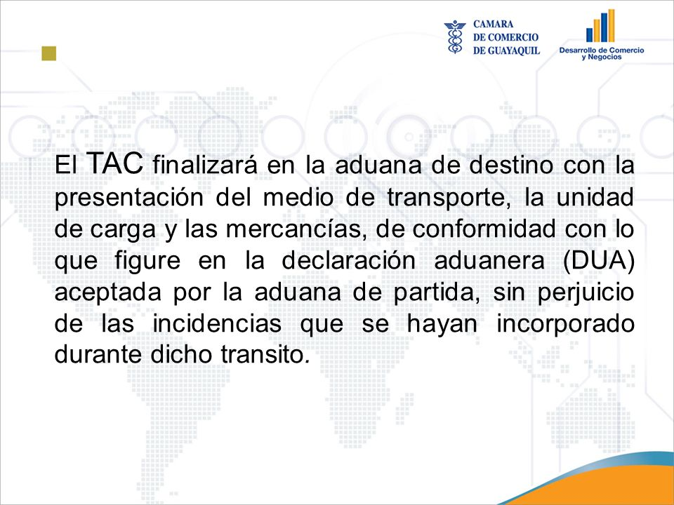 El TAC finalizará en la aduana de destino con la presentación del medio de transporte, la unidad de carga y las mercancías, de conformidad con lo que figure en la declaración aduanera (DUA) aceptada por la aduana de partida, sin perjuicio de las incidencias que se hayan incorporado durante dicho transito.
