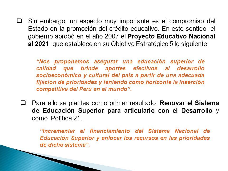 Sin embargo, un aspecto muy importante es el compromiso del Estado en la promoción del crédito educativo. En este sentido, el gobierno aprobó en el año 2007 el Proyecto Educativo Nacional al 2021, que establece en su Objetivo Estratégico 5 lo siguiente: